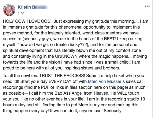 "HOLY COW I LOVE COD!! Just expressing my gratitude this morning.... I am in immense gratitude for this phenomenal opportunity to implement this proven method, for the insanely talented, world-class mentors we have access to (seriously guys, we are in the hands of the BEST! I keep asking myself, ""how did we get so freakin lucky???), and for the personal and spiritual development that has literally blown me out of my comfort zone and constantly living in the UNKNOWN where the magic happens... moving towards the life and the vision I have had since I was a small child!! I am proud to be here with all of you inspiring sisters and brothers. To all the newbies: TRUST THE PROCESS! Submit a help ticket when you need it!!! Start your day EVERY DAY off with Marc Von Musser's sales call recordings (find the PDF of links in files section here on this page) as much as possible-- I call him the Bad Ass Angel from Heaven. He WILL touch your soul like no other ever has in your life!! I am in the recording studio 10 hours a day and still finding time to get Marc in my ear and making this thing happen every day! If we can do it, anyone can! Seriously!"