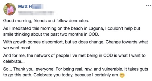 Good morning, friends and fellow denmates. As I meditated this morning on the beach in Laguna, I couldn't help but smile thinking about the past two months in COD. With growth comes discomfort, but so does change. Change towards what we want most. And for me, the network of people I've met being in COD is what I want to celebrate... So... Thank you, everyone! For being real, raw, and vulnerable. It takes guts to go this path. Celebrate you today, because I certainly am