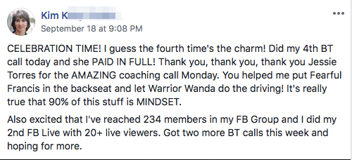 CELEBRATION TIME! I guess the fourth time's the charm! Did my 4th BT call today and she PAID IN FULL! Thank you, thank you, thank you Jessie Torres for the AMAZING coaching call Monday. You helped me put Fearful Francis in the backseat and let Warrior Wanda do the driving! It's really true that 90% of this stuff is MINDSET. Also excited that I've reached 234 members in my FB Group and I did my 2nd FB Live with 20+ live viewers. Got two more BT calls this week and hoping for more.