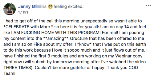 I had to get off of the call this morning unexpectedly so wasn't able to *CELEBRATE with Marc * so here it is for you all: I am on day 14 and feel like I AM FUCKING HOME WITH THIS PROGRAM! For real! I am pouring my content into the **amazing** structure that has been offered to me and I am so on FiRe about my offer! I *know* that I was put on this earth to do this work because I love it soooo much and it just flows out of me. I have finished the first 3 modules and am working on my Webinar copy right now (will submit by tomorrow morning after I've watched the video THREE TIMES). Couldn't be more grateful or happy! Thank you COD Team!