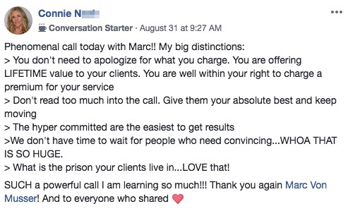 Phenomenal call today with Marc!! My big distinctions: > You don't need to apologize for what you charge. You are offering LIFETIME value to your clients. You are well within your right to charge a premium for your service > Don't read too much into the call. Give them your absolute best and keep moving > The hyper committed are the easiest to get results >We don't have time to wait for people who need convincing...WHOA THAT IS SO HUGE. > What is the prison your clients live in...LOVE that! SUCH a powerful call I am learning so much!!! Thank you again Marc Von Musser! And to everyone who shared