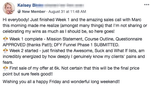 Hi everybody! Just finished Week 1 and the amazing sales call with Marc this morning made me realize (amongst many things) that I'm not sharing or celebrating my wins as much as I should be, so here goes! 🎊 Week 1 complete - Mission Statement, Course Outline, Questionnaire APPROVED (thanks Pat!!); DFY Funnel Phase 1 SUBMITTED. 🎊 Week 2 started - just finished the Awesome, Suck and What If lists, am incredibly energized by how deeply I genuinely know my clients' pains and fears. 🎊 First sale of my offer at 6k. Not certain that this will be the final price point but sure feels good!! Wishing you all a happy Friday and wonderful long weekend