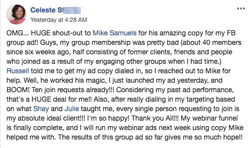 OMG... HUGE shout-out to Mike Samuels for his amazing copy for my FB group ad!! Guys, my group membership was pretty bad (about 40 members since six weeks ago, half consisting of former clients, friends and people who joined as a result of my engaging other groups when I had time.) Russell told me to get my ad copy dialed in, so I reached out to Mike for help. Well, he worked his magic, I just launched my ad yesterday, and BOOM! Ten join requests already!!! Considering my past ad performance, that's a HUGE deal for me!! Also, after really dialing in my targeting based on what Shay and Julie taught me, every single person requesting to join is my absolute ideal client!!! I'm so happy! Thank you All!!! My webinar funnel is finally complete, and I will run my webinar ads next week using copy Mike helped me with. The results of this group ad so far gives me so much hope!