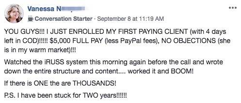 YOU GUYS!!! I JUST ENROLLED MY FIRST PAYING CLIENT (with 4 days left in COD)!!!!! $5,000 FULL PAY (less PayPal fees), NO OBJECTIONS (she is in my warm market)!!! Watched the iRUSS system this morning again before the call and wrote down the entire structure and content.... worked it and BOOM! If there is ONE the are THOUSANDS! P.S. I have been stuck for TWO years!!!!!!