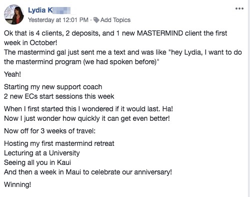 """Ok that is 4 clients, 2 deposits, and 1 new MASTERMIND client the first week in October! The mastermind gal just sent me a text and was like """"hey Lydia, I want to do the mastermind program (we had spoken before)"""" Yeah! Starting my new support coach 2 new ECs start sessions this week When I first started this I wondered if it would last. Ha! Now I just wonder how quickly it can get even better! Now off for 3 weeks of travel: Hosting my first mastermind retreat Lecturing at a University Seeing all you in Kaui And then a week in Maui to celebrate our anniversary! Winning!"""