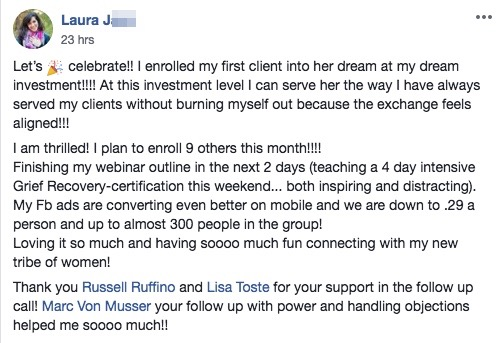 Let's 🎉 celebrate!! I enrolled my first client into her dream at my dream investment!!!! At this investment level I can serve her the way I have always served my clients without burning myself out because the exchange feels aligned!!! I am thrilled! I plan to enroll 9 others this month!!!! Finishing my webinar outline in the next 2 days (teaching a 4 day intensive Grief Recovery-certification this weekend... both inspiring and distracting). My Fb ads are converting even better on mobile and we are down to .29 a person and up to almost 300 people in the group! Loving it so much and having soooo much fun connecting with my new tribe of women! Thank you Russell Ruffino and Lisa Toste for your support in the follow up call! Marc Von Musser your follow up with power and handling objections helped me soooo much!!