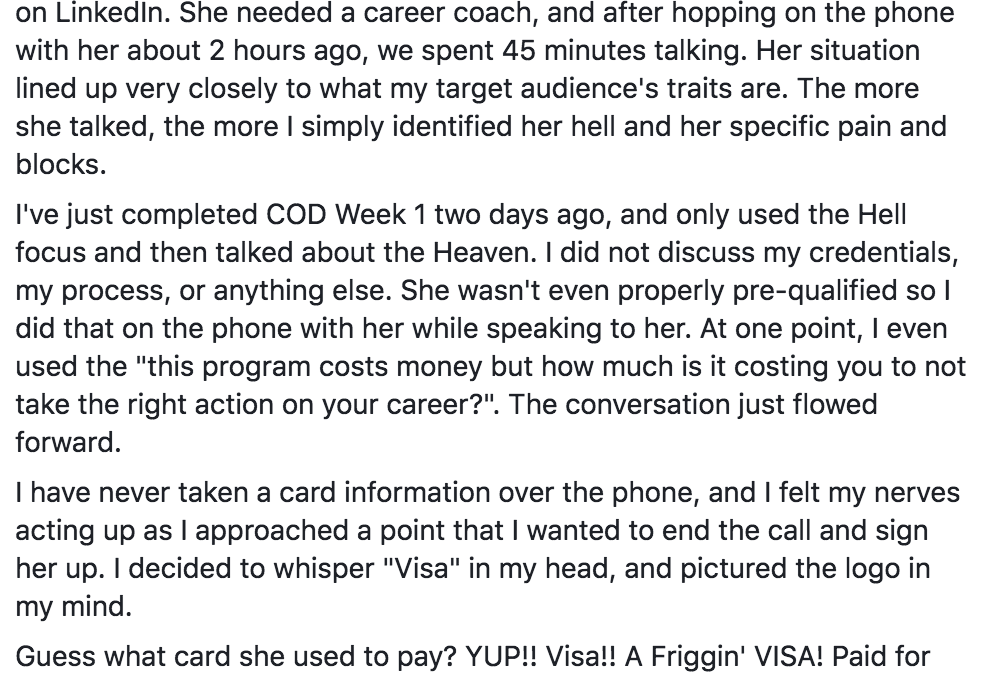 "Woah! Tribe! This is incredible. This is going to sound crazy... but it's the dead honest truth. I don't have the Phase 1 of the funnel set up yet, and just randomly came across a lead who manually scheduled a call with me based on my profile on LinkedIn. She needed a career coach, and after hopping on the phone with her about 2 hours ago, we spent 45 minutes talking. Her situation lined up very closely to what my target audience's traits are. The more she talked, the more I simply identified her hell and her specific pain and blocks. I've just completed COD Week 1 two days ago, and only used the Hell focus and then talked about the Heaven. I did not discuss my credentials, my process, or anything else. She wasn't even properly pre-qualified so I did that on the phone with her while speaking to her. At one point, I even used the ""this program costs money but how much is it costing you to not take the right action on your career?"". The conversation just flowed forward. I have never taken a card information over the phone, and I felt my nerves acting up as I approached a point that I wanted to end the call and sign her up. I decided to whisper ""Visa"" in my head, and pictured the logo in my mind. Guess what card she used to pay? YUP!! Visa!! A Friggin' VISA! Paid for my program upfront over the phone on the first call with me. I gave her a discount for the upfront payment and I'm about to charge her card through Stripe right now. HOLY F%!! This Stuff Works! Believe, Learn, Execute. The opportunities and results are right there for all of us!! I'm absolutely BLOWN AWAY right now! I don't I'm going to be able to sleep tonight. And I just don't even want to."