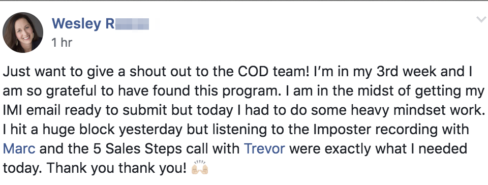 Just want to give a shout out to the COD team! I'm in my 3rd week and I am so grateful to have found this program. I am in the midst of getting my IMI email ready to submit but today I had to do some heavy mindset work. I hit a huge block yesterday but listening to the Imposter recording with Marc and the 5 Sales Steps call with Trevor were exactly what I needed today. Thank you thank you! 🙌🏻