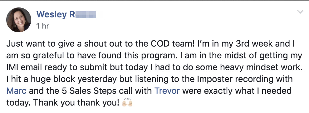 Just want to give a shout out to the COD team! I'm in my 3rd week and I am so grateful to have found this program. I am in the midst of getting my IMI email ready to submit but today I had to do some heavy mindset work. I hit a huge block yesterday but listening to the Imposter recording with Marc and the 5 Sales Steps call with Trevor were exactly what I needed today. Thank you thank you! ??