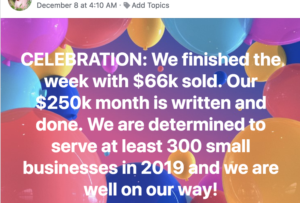 CELEBRATION: We finished the week with $66k sold. Our $250k month is written and done. We are determined to serve at least 300 small businesses in 2019 and we are well on our way!