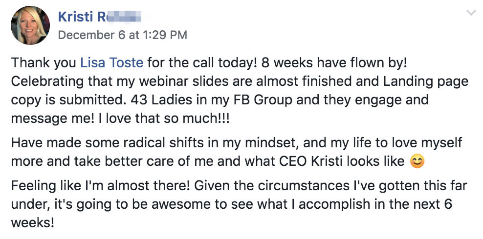 Thank you Lisa Toste for the call today! 8 weeks have flown by! Celebrating that my webinar slides are almost finished and Landing page copy is submitted. 43 Ladies in my FB Group and they engage and message me! I love that so much!!! Have made some radical shifts in my mindset, and my life to love myself more and take better care of me and what CEO Kristi looks like 😊 Feeling like I'm almost there! Given the circumstances I've gotten this far under, it's going to be awesome to see what I accomplish in the next 6 weeks!