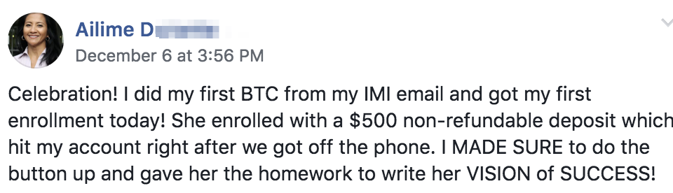 Celebration! I did my first BTC from my IMI email and got my first enrollment today! She enrolled with a $500 non-refundable deposit which hit my account right after we got off the phone. I MADE SURE to do the button up and gave her the homework to write her VISION of SUCCESS!