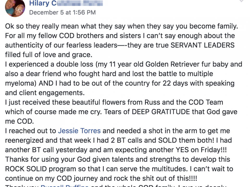 Ok so they really mean what they say when they say you become family. For all my fellow COD brothers and sisters I can't say enough about the authenticity of our fearless leaders—-they are true SERVANT LEADERS filled full of love and grace. I experienced a double loss (my 11 year old Golden Retriever fur baby and also a dear friend who fought hard and lost the battle to multiple myeloma) AND I had to be out of the country for 22 days with speaking and client engagements. I just received these beautiful flowers from Russ and the COD Team which of course made me cry. Tears of DEEP GRATITUDE that God gave me COD. I reached out to Jessie Torres and needed a shot in the arm to get me reenergized and that week I had 2 BT calls and SOLD them both! I had another BT call yesterday and am expecting another YES on Friday!!! Thanks for using your God given talents and strengths to develop this ROCK SOLID program so that I can serve the multitudes. I can't wait to continue on my COD journey and rock the shit out of this!!!! Thank you Russell Ruffino and the whole COD family. Love ya deeply.