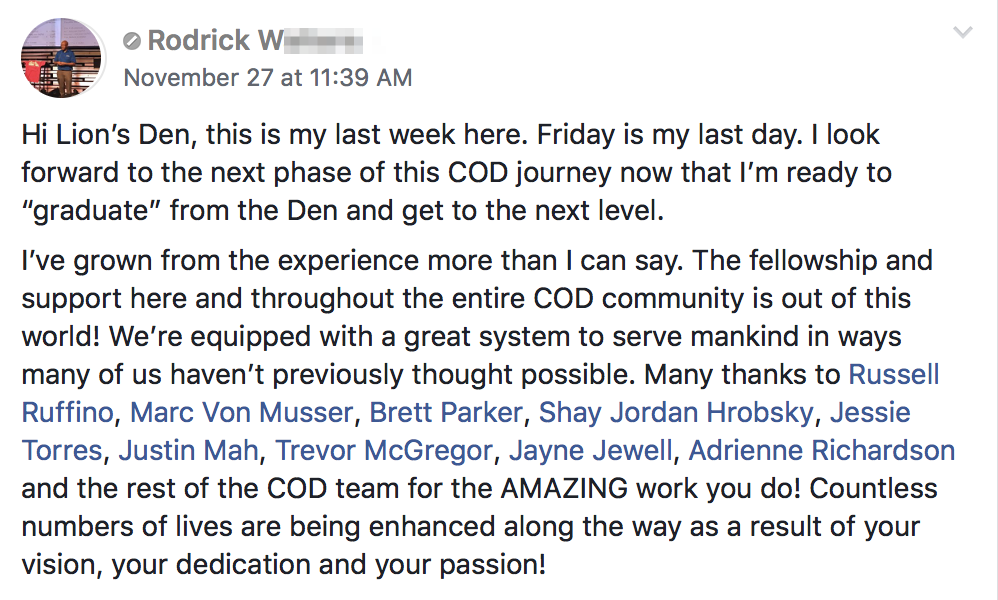 "Hi Lion's Den, this is my last week here. Friday is my last day. I look forward to the next phase of this COD journey now that I'm ready to ""graduate"" from the Den and get to the next level. I've grown from the experience more than I can say. The fellowship and support here and throughout the entire COD community is out of this world! We're equipped with a great system to serve mankind in ways many of us haven't previously thought possible. Many thanks to Russell Ruffino, Marc Von Musser, Brett Parker, Shay Jordan Hrobsky, Jessie Torres, Justin Mah, Trevor McGregor, Jayne Jewell, Adrienne Richardson and the rest of the COD team for the AMAZING work you do! Countless numbers of lives are being enhanced along the way as a result of your vision, your dedication and your passion!"