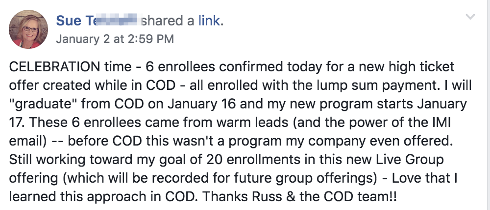 "CELEBRATION time - 6 enrollees confirmed today for a new high ticket offer created while in COD - all enrolled with the lump sum payment. I will ""graduate"" from COD on January 16 and my new program starts January 17. These 6 enrollees came from warm leads (and the power of the IMI email) -- before COD this wasn't a program my company even offered. Still working toward my goal of 20 enrollments in this new Live Group offering (which will be recorded for future group offerings) - Love that I learned this approach in COD. Thanks Russ & the COD team!!"