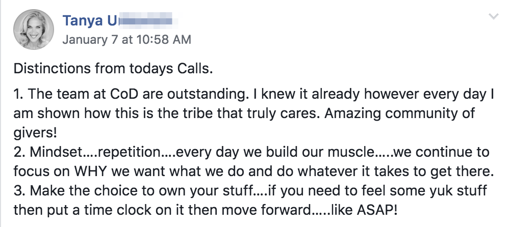 Distinctions from todays Calls. 1. The team at CoD are outstanding. I knew it already however every day I am shown how this is the tribe that truly cares. Amazing community of givers! 2. Mindset….repetition….every day we build our muscle…..we continue to focus on WHY we want what we do and do whatever it takes to get there. 3. Make the choice to own your stuff….if you need to feel some yuk stuff then put a time clock on it then move forward…..like ASAP!