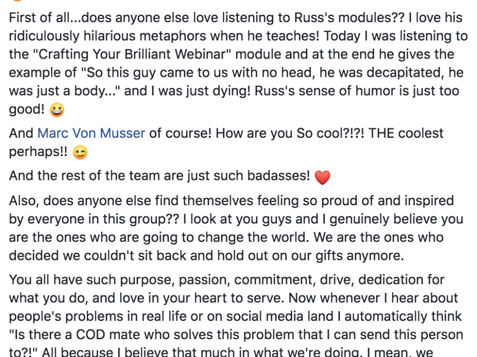 """Hey Den Mates!! I haven't shared celebrations or distinctions I think since before holiday break because I've just been so focused on my work. But I wanted to take a moment to share my love and appreciation for what we're all doing here. :) First of all...does anyone else love listening to Russ's modules?? I love his ridiculously hilarious metaphors when he teaches! Today I was listening to the """"Crafting Your Brilliant Webinar"""" module and at the end he gives the example of """"So this guy came to us with no head, he was decapitated, he was just a body..."""" and I was just dying! Russ's sense of humor is just too good! :D And Marc Von Musser of course! How are you So cool?!?! THE coolest perhaps!! ;) And the rest of the team are just such badasses!"""