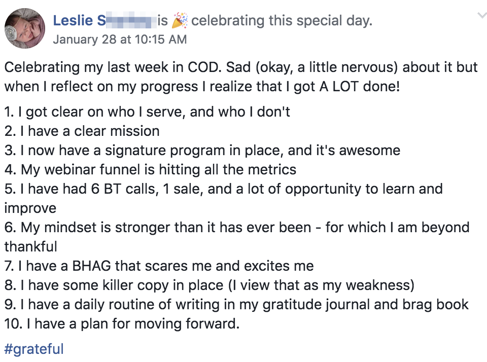 Celebrating my last week in COD. Sad (okay, a little nervous) about it but when I reflect on my progress I realize that I got A LOT done! 1. I got clear on who I serve, and who I don't 2. I have a clear mission 3. I now have a signature program in place, and it's awesome 4. My webinar funnel is hitting all the metrics 5. I have had 6 BT calls, 1 sale, and a lot of opportunity to learn and improve 6. My mindset is stronger than it has ever been - for which I am beyond thankful 7. I have a BHAG that scares me and excites me 8. I have some killer copy in place (I view that as my weakness) 9. I have a daily routine of writing in my gratitude journal and brag book 10. I have a plan for moving forward. #grateful