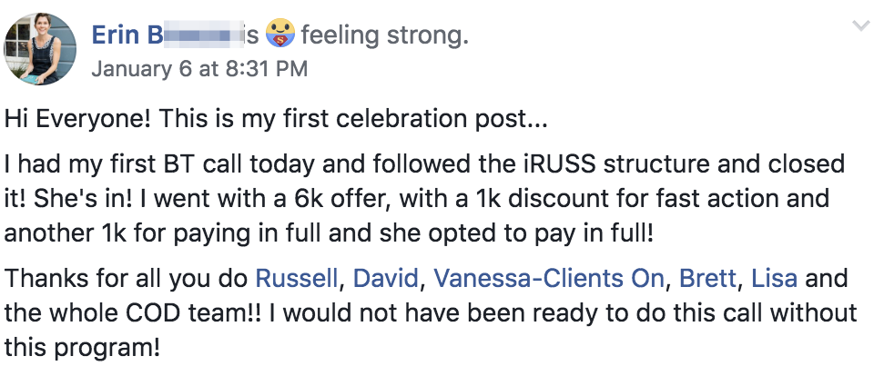 Hi Everyone! This is my first celebration post... I had my first BT call today and followed the iRUSS structure and closed it! She's in! I went with a 6k offer, with a 1k discount for fast action and another 1k for paying in full and she opted to pay in full! Thanks for all you do Russell, David, Vanessa-Clients On, Brett, Lisa and the whole COD team!! I would not have been ready to do this call without this program!