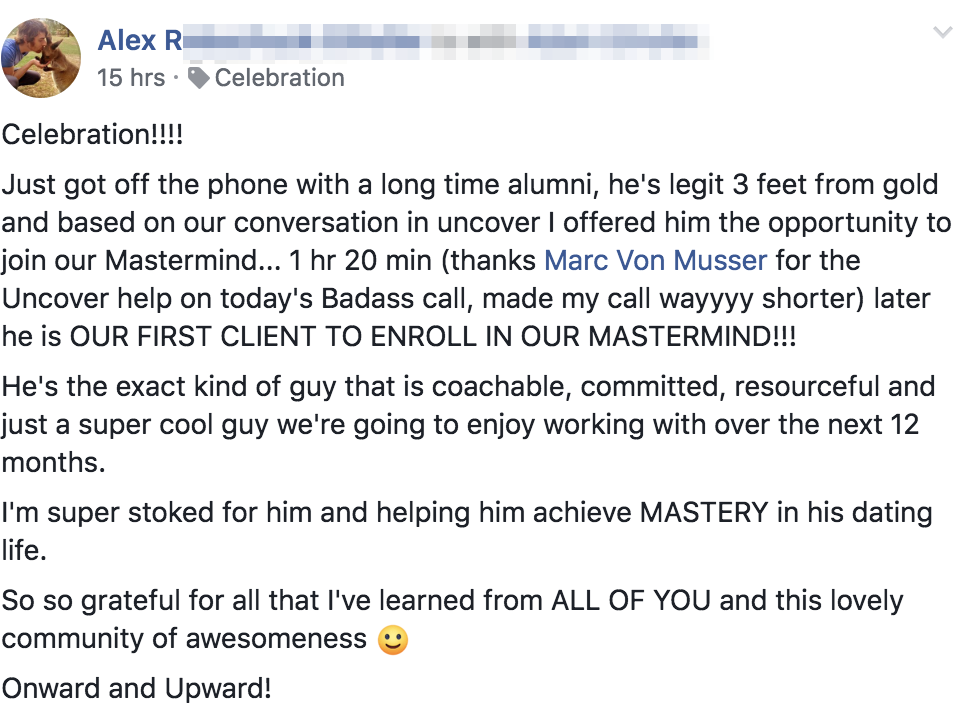 Celebration!!!! Just got off the phone with a long time alumni, he's legit 3 feet from gold and based on our conversation in uncover I offered him the opportunity to join our Mastermind... 1 hr 20 min (thanks Marc Von Musser for the Uncover help on today's Badass call, made my call wayyyy shorter) later he is OUR FIRST CLIENT TO ENROLL IN OUR MASTERMIND!!! He's the exact kind of guy that is coachable, committed, resourceful and just a super cool guy we're going to enjoy working with over the next 12 months. I'm super stoked for him and helping him achieve MASTERY in his dating life. So so grateful for all that I've learned from ALL OF YOU and this lovely community of awesomeness :) Onward and Upward!