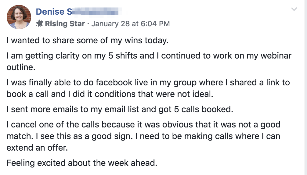 I wanted to share some of my wins today. I am getting clarity on my 5 shifts and I continued to work on my webinar outline. I was finally able to do facebook live in my group where I shared a link to book a call and I did it conditions that were not ideal. I sent more emails to my email list and got 5 calls booked. I cancel one of the calls because it was obvious that it was not a good match. I see this as a good sign. I need to be making calls where I can extend an offer. Feeling excited about the week ahead.