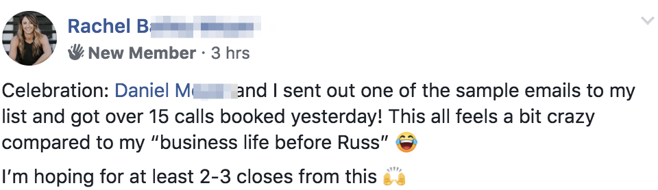 "Celebration: Daniel Meyer and I sent out one of the sample emails to my list and got over 15 calls booked yesterday! This all feels a bit crazy compared to my ""business life before Russ"" 😂 I'm hoping for at least 2-3 closes from this 🙌"