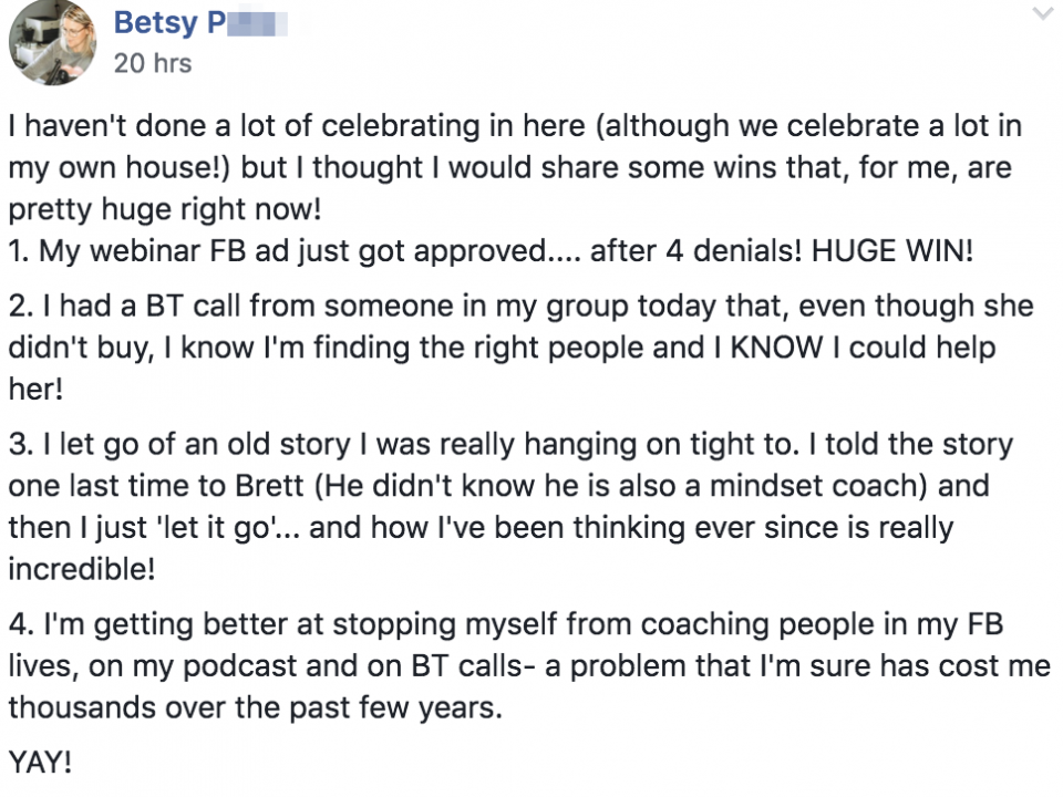 I haven't done a lot of celebrating in here (although we celebrate a lot in my own house!) but I thought I would share some wins that, for me, are pretty huge right now! 1. My webinar FB ad just got approved.... after 4 denials! HUGE WIN! 2. I had a BT call from someone in my group today that, even though she didn't buy, I know I'm finding the right people and I KNOW I could help her! 3. I let go of an old story I was really hanging on tight to. I told the story one last time to Brett (He didn't know he is also a mindset coach) and then I just 'let it go'... and how I've been thinking ever since is really incredible! 4. I'm getting better at stopping myself from coaching people in my FB lives, on my podcast and on BT calls- a problem that I'm sure has cost me thousands over the past few years.