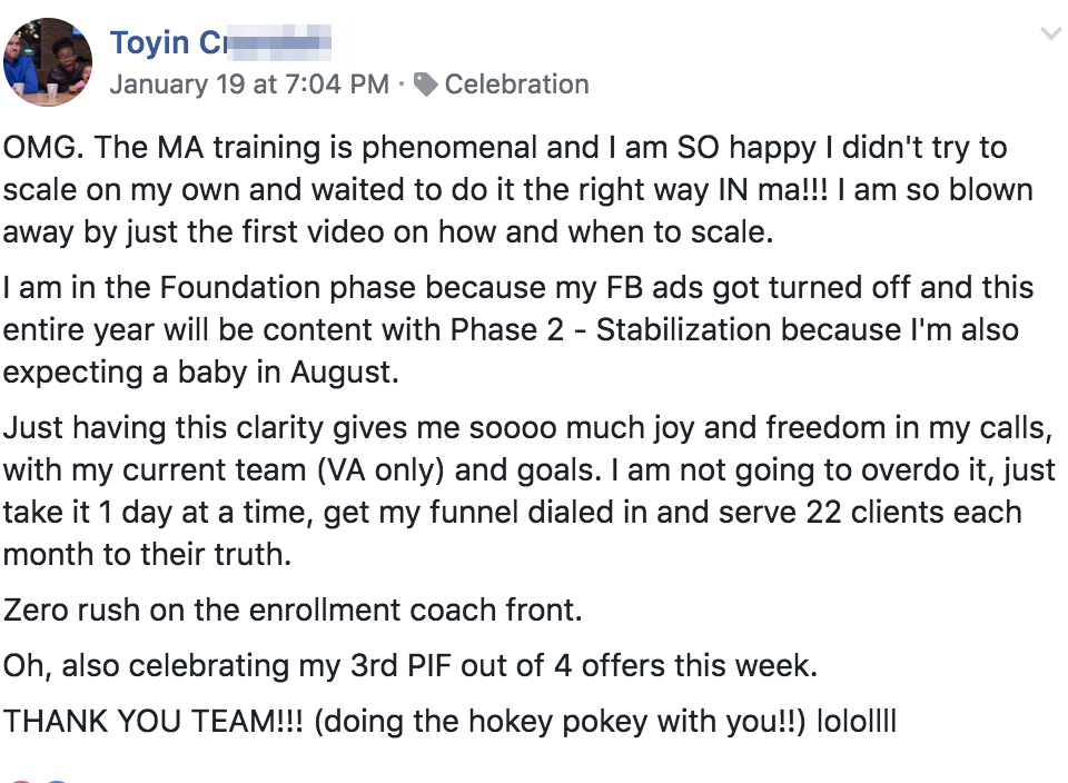 OMG. The MA training is phenomenal and I am SO happy I didn't try to scale on my own and waited to do it the right way IN ma!!! I am so blown away by just the first video on how and when to scale. I am in the Foundation phase because my FB ads got turned off and this entire year will be content with Phase 2 - Stabilization because I'm also expecting a baby in August. Just having this clarity gives me soooo much joy and freedom in my calls, with my current team (VA only) and goals. I am not going to overdo it, just take it 1 day at a time, get my funnel dialed in and serve 22 clients each month to their truth. Zero rush on the enrollment coach front. Oh, also celebrating my 3rd PIF out of 4 offers this week. THANK YOU TEAM!!! (doing the hokey pokey with you!!) lolollll