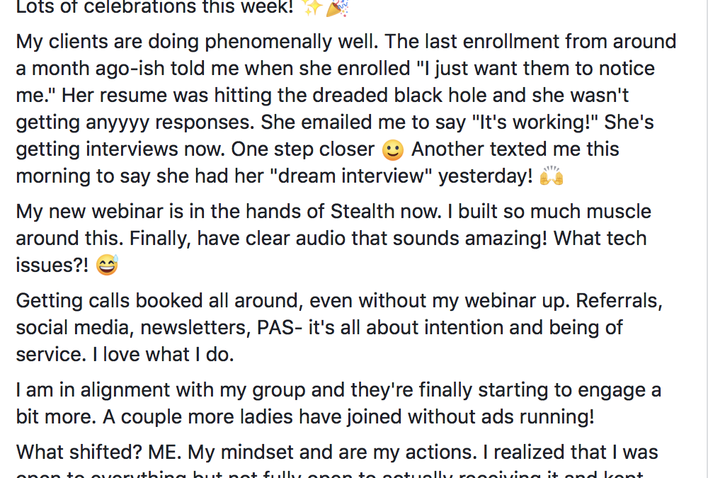 """Lots of celebrations this week! ✨? My clients are doing phenomenally well. The last enrollment from around a month ago-ish told me when she enrolled """"I just want them to notice me."""" Her resume was hitting the dreaded black hole and she wasn't getting anyyyy responses. She emailed me to say """"It's working!"""" She's getting interviews now. One step closer :) Another texted me this morning to say she had her """"dream interview"""" yesterday! ? My new webinar is in the hands of Stealth now. I built so much muscle around this. Finally, have clear audio that sounds amazing! What tech issues?! ? Getting calls booked all around, even without my webinar up. Referrals, social media, newsletters, PAS- it's all about intention and being of service. I love what I do. I am in alignment with my group and they're finally starting to engage a bit more. A couple more ladies have joined without ads running! What shifted? ME. My mindset and are my actions. I realized that I was open to everything but not fully open to actually receiving it and kept putting up mental blocks. Tomorrow is my birthday...I suppose I should celebrate that too"""