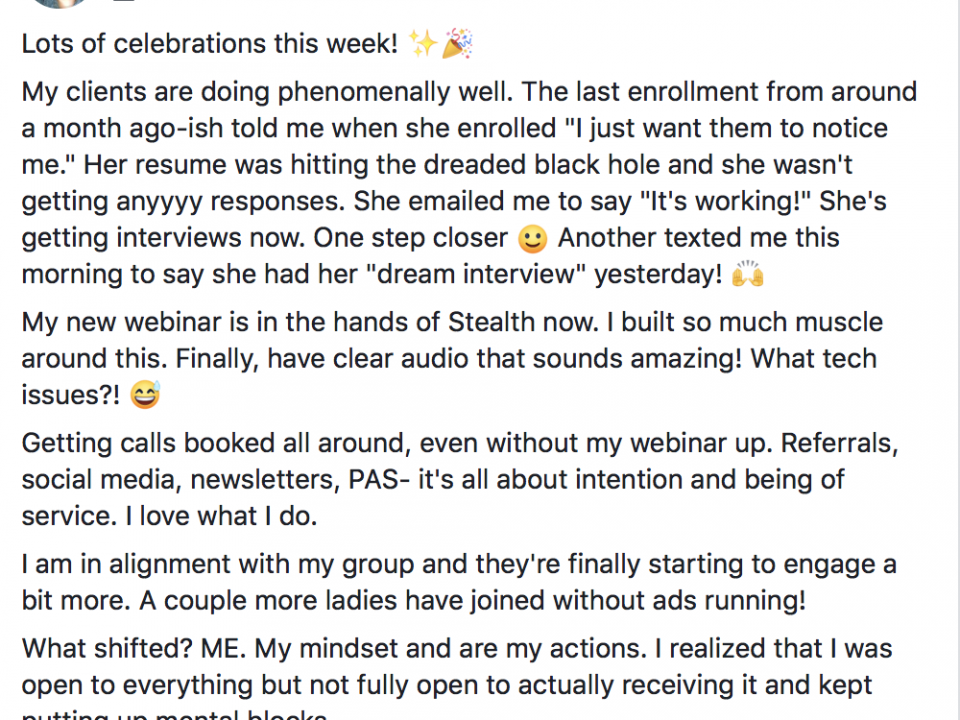 "Lots of celebrations this week! ✨🎉 My clients are doing phenomenally well. The last enrollment from around a month ago-ish told me when she enrolled ""I just want them to notice me."" Her resume was hitting the dreaded black hole and she wasn't getting anyyyy responses. She emailed me to say ""It's working!"" She's getting interviews now. One step closer :) Another texted me this morning to say she had her ""dream interview"" yesterday! 🙌 My new webinar is in the hands of Stealth now. I built so much muscle around this. Finally, have clear audio that sounds amazing! What tech issues?! 😅 Getting calls booked all around, even without my webinar up. Referrals, social media, newsletters, PAS- it's all about intention and being of service. I love what I do. I am in alignment with my group and they're finally starting to engage a bit more. A couple more ladies have joined without ads running! What shifted? ME. My mindset and are my actions. I realized that I was open to everything but not fully open to actually receiving it and kept putting up mental blocks. Tomorrow is my birthday...I suppose I should celebrate that too"