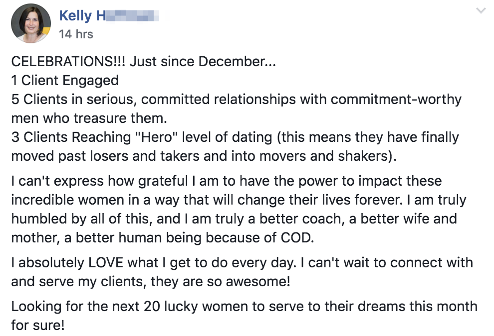 """CELEBRATIONS!!! Just since December... 1 Client Engaged 5 Clients in serious, committed relationships with commitment-worthy men who treasure them. 3 Clients Reaching """"Hero"""" level of dating (this means they have finally moved past losers and takers and into movers and shakers). I can't express how grateful I am to have the power to impact these incredible women in a way that will change their lives forever. I am truly humbled by all of this, and I am truly a better coach, a better wife and mother, a better human being because of COD. I absolutely LOVE what I get to do every day. I can't wait to connect with and serve my clients, they are so awesome! Looking for the next 20 lucky women to serve to their dreams this month for sure!"""
