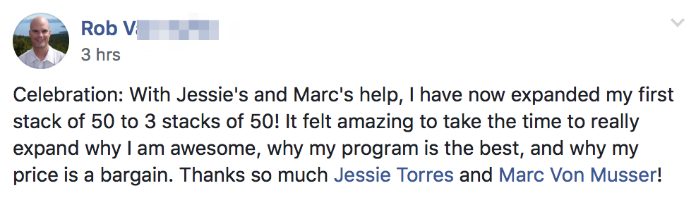 Celebration: With Jessie's and Marc's help, I have now expanded my first stack of 50 to 3 stacks of 50! It felt amazing to take the time to really expand why I am awesome, why my program is the best, and why my price is a bargain. Thanks so much Jessie Torres and Marc Von Musser!