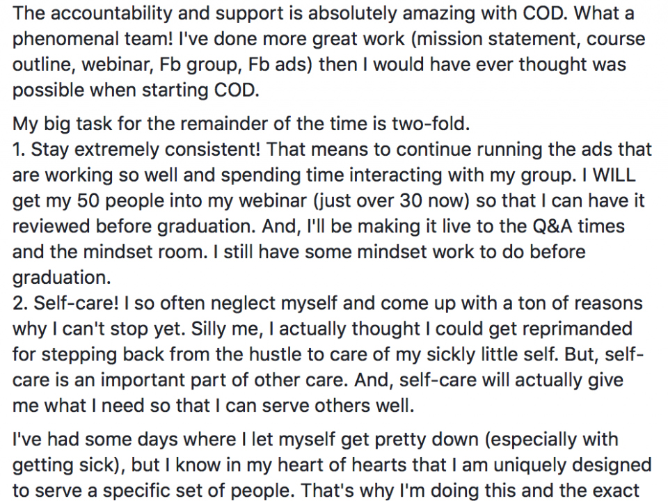 Had my 8 week-call with Lisa Toste today. So, I wanted to note some of my wins so far and the areas that I still need to work. The accountability and support is absolutely amazing with COD. What a phenomenal team! I've done more great work (mission statement, course outline, webinar, Fb group, Fb ads) then I would have ever thought was possible when starting COD. My big task for the remainder of the time is two-fold. 1. Stay extremely consistent! That means to continue running the ads that are working so well and spending time interacting with my group. I WILL get my 50 people into my webinar (just over 30 now) so that I can have it reviewed before graduation. And, I'll be making it live to the Q&A times and the mindset room. I still have some mindset work to do before graduation. 2. Self-care! I so often neglect myself and come up with a ton of reasons why I can't stop yet. Silly me, I actually thought I could get reprimanded for stepping back from the hustle to care of my sickly little self. But, self-care is an important part of other care. And, self-care will actually give me what I need so that I can serve others well. I've had some days where I let myself get pretty down (especially with getting sick), but I know in my heart of hearts that I am uniquely designed to serve a specific set of people. That's why I'm doing this and the exact reason why I'll work to find the balance of dreaming big and doing the work that's required for big dreams, and taking care of myself in the process. Also, Lisa Toste is basically like a shot of espresso. Just the umph I needed. :)