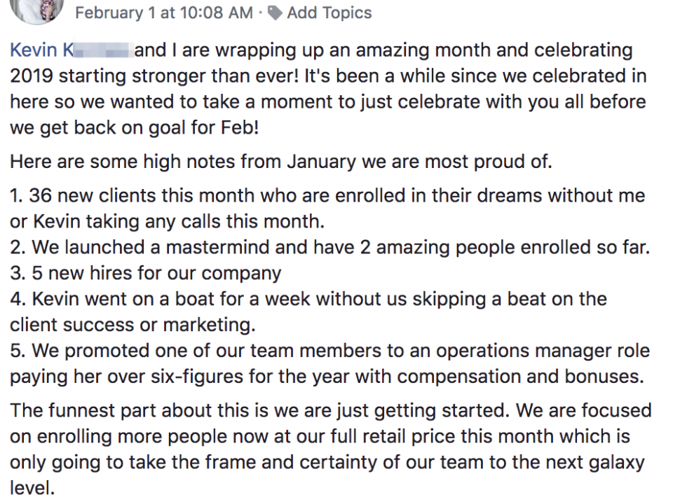 Kevin and I are wrapping up an amazing month and celebrating 2019 starting stronger than ever! It's been a while since we celebrated in here so we wanted to take a moment to just celebrate with you all before we get back on goal for Feb! Here are some high notes from January we are most proud of. 1. 36 new clients this month who are enrolled in their dreams without me or Kevin taking any calls this month. 2. We launched a mastermind and have 2 amazing people enrolled so far. 3. 5 new hires for our company 4. Kevin went on a boat for a week without us skipping a beat on the client success or marketing. 5. We promoted one of our team members to an operations manager role paying her over six-figures for the year with compensation and bonuses. The funnest part about this is we are just getting started. We are focused on enrolling more people now at our full retail price this month which is only going to take the frame and certainty of our team to the next galaxy level. The best is yet to come! Cheers!!!