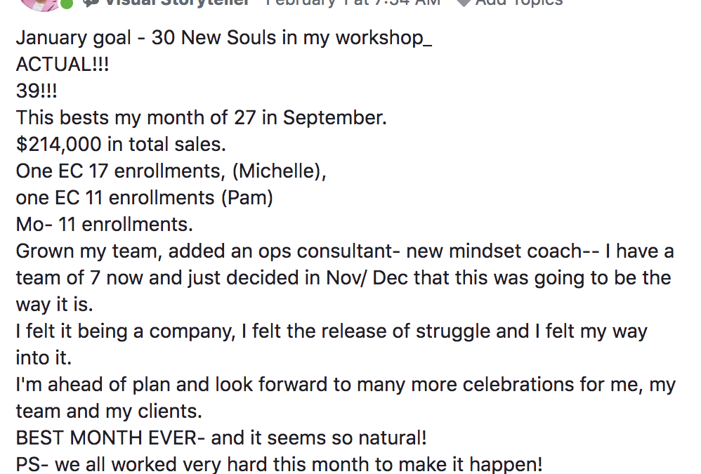 January goal - 30 New Souls in my workshop_ ACTUAL!!! 39!!! This bests my month of 27 in September. $214,000 in total sales. One EC 17 enrollments, (Michelle), one EC 11 enrollments (Pam) Mo- 11 enrollments. Grown my team, added an ops consultant- new mindset coach-- I have a team of 7 now and just decided in Nov/ Dec that this was going to be the way it is. I felt it being a company, I felt the release of struggle and I felt my way into it. I'm ahead of plan and look forward to many more celebrations for me, my team and my clients. BEST MONTH EVER- and it seems so natural! PS- we all worked very hard this month to make it happen! THANK you MA family and Russell Ruffino, Jayne Jewell, Adrienne Richardson, Marc Von Musser, Lisa Toste and ALL!
