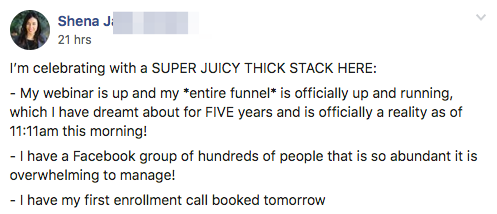 I'm celebrating with a SUPER JUICY THICK STACK HERE: - My webinar is up and my *entire funnel* is officially up and running, which I have dreamt about for FIVE years and is officially a reality as of 11:11am this morning! - I have a Facebook group of hundreds of people that is so abundant it is overwhelming to manage! - I have my first enrollment call booked tomorrow