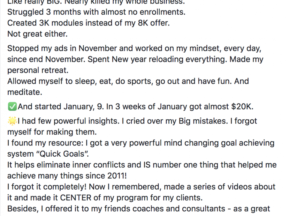 "January 2019: $20,185 ! $18,800 collected 3 PIF perfect clients in 3 weeks and 15 calls ! Story short: after great September of $35k I got burnt out and made few BIG mistakes. Like really BIG. Nearly killed my whole business. Struggled 3 months with almost no enrollments. Created 3K modules instead of my 8K offer. Not great either. Stopped my ads in November and worked on my mindset, every day, since end November. Spent New year reloading everything. Made my personal retreat. Allowed myself to sleep, eat, do sports, go out and have fun. And meditate. ✅And started January, 9. In 3 weeks of January got almost $20K. 🌟I had few powerful insights. I cried over my Big mistakes. I forgot myself for making them. I found my resource: I got a very powerful mind changing goal achieving system ""Quick Goals"". It helps eliminate inner conflicts and IS number one thing that helped me achieve many things since 2011! I forgot it completely! Now I remembered, made a series of videos about it and made it CENTER of my program for my clients. Besides, I offered it to my friends coaches and consultants - as a great tool to master. 🎁And got 3 clients - coaches for teaching them this system! 💥My Goal for February : 5 new PIF perfect clients for my main top career program! And few clients coaches whom I help to master the best goal - achieving - through mindset - system! 💪Just one message: never stop guys. I thought I have done terrible mistakes and they were moments i lost hope... but I never, never give up."