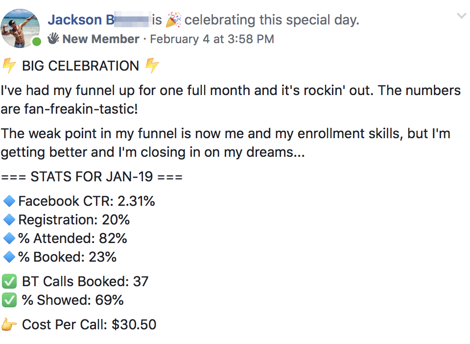 ⚡️ BIG CELEBRATION ⚡️ I've had my funnel up for one full month and it's rockin' out. The numbers are fan-freakin-tastic! The weak point in my funnel is now me and my enrollment skills, but I'm getting better and I'm closing in on my dreams... === STATS FOR JAN-19 === 🔹Facebook CTR: 2.31% 🔹Registration: 20% 🔹% Attended: 82% 🔹% Booked: 23% ✅ BT Calls Booked: 37 ✅ % Showed: 69% 👉 Cost Per Call: $30.50