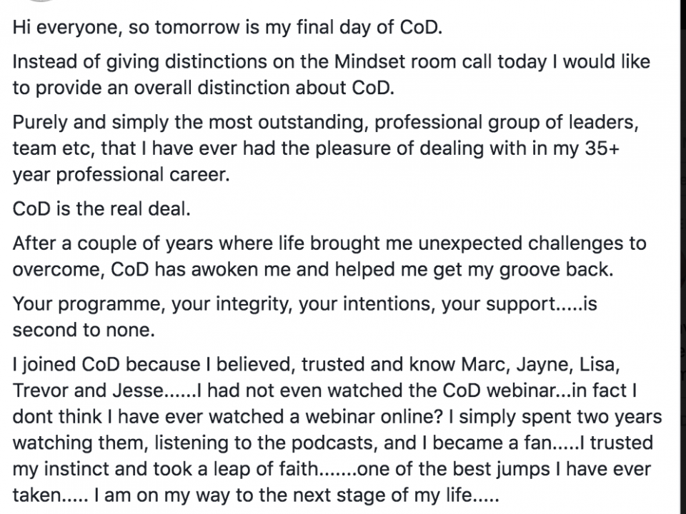 Hi everyone, so tomorrow is my final day of CoD. Instead of giving distinctions on the Mindset room call today I would like to provide an overall distinction about CoD. Purely and simply the most outstanding, professional group of leaders, team etc, that I have ever had the pleasure of dealing with in my 35+ year professional career. CoD is the real deal. After a couple of years where life brought me unexpected challenges to overcome, CoD has awoken me and helped me get my groove back. Your programme, your integrity, your intentions, your support.....is second to none. I joined CoD because I believed, trusted and know Marc, Jayne, Lisa, Trevor and Jesse......I had not even watched the CoD webinar...in fact I dont think I have ever watched a webinar online? I simply spent two years watching them, listening to the podcasts, and I became a fan.....I trusted my instinct and took a leap of faith.......one of the best jumps I have ever taken..... I am on my way to the next stage of my life..... Thank you Rus for launching this ship....may God Bless each and every one of you.