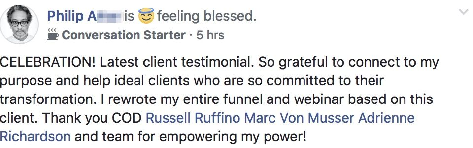 Philip Attar is feeling blessed. Conversation Starter · 5 hrs CELEBRATION! Latest client testimonial. So grateful to connect to my purpose and help ideal clients who are so committed to their transformation. I rewrote my entire funnel and webinar based on this client. Thank you COD Russell Ruffino Marc Von Musser Adrienne Richardson and team for empowering my power!