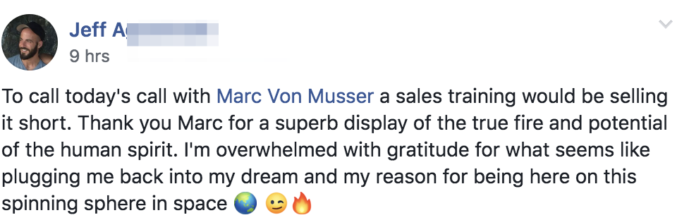 To call today's call with Marc Von Musser a sales training would be selling it short. Thank you Marc for a superb display of the true fire and potential of the human spirit. I'm overwhelmed with gratitude for what seems like plugging me back into my dream and my reason for being here on this spinning sphere in space