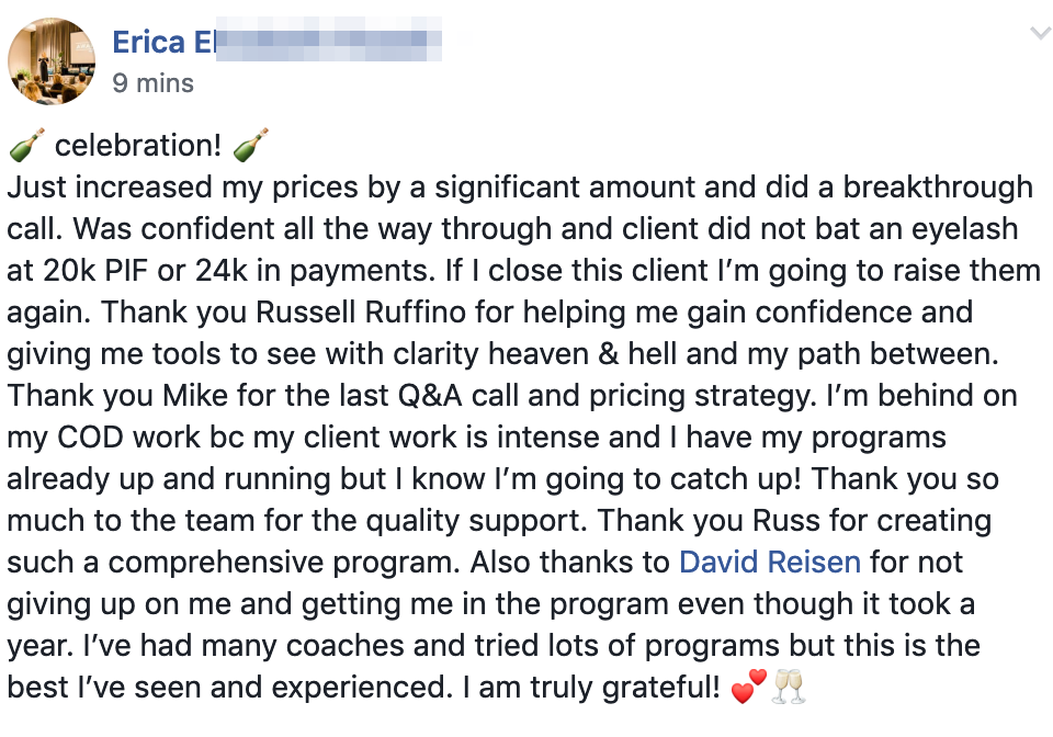 🍾 celebration! 🍾 Just increased my prices by a significant amount and did a breakthrough call. Was confident all the way through and client did not bat an eyelash at 20k PIF or 24k in payments. If I close this client I'm going to raise them again. Thank you Russell Ruffino for helping me gain confidence and giving me tools to see with clarity heaven & hell and my path between. Thank you Mike for the last Q&A call and pricing strategy. I'm behind on my COD work bc my client work is intense and I have my programs already up and running but I know I'm going to catch up! Thank you so much to the team for the quality support. Thank you Russ for creating such a comprehensive program. Also thanks to David Reisen for not giving up on me and getting me in the program even though it took a year. I've had many coaches and tried lots of programs but this is the best I've seen and experienced. I am truly grateful!