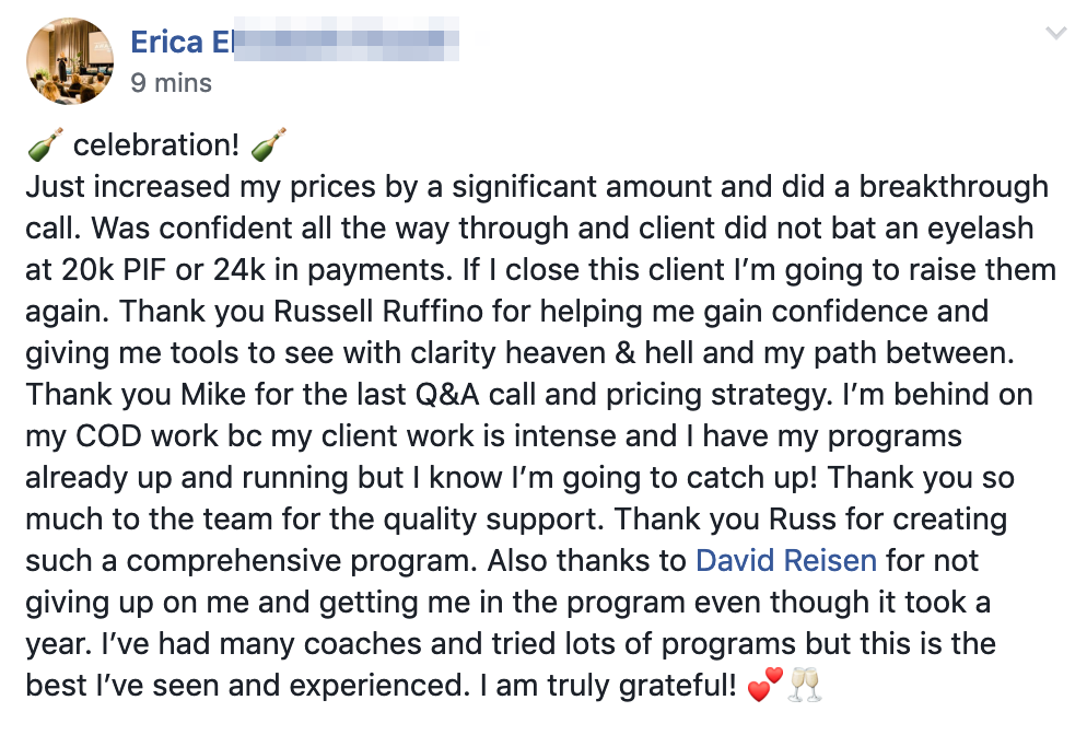? celebration! ? Just increased my prices by a significant amount and did a breakthrough call. Was confident all the way through and client did not bat an eyelash at 20k PIF or 24k in payments. If I close this client I'm going to raise them again. Thank you Russell Ruffino for helping me gain confidence and giving me tools to see with clarity heaven & hell and my path between. Thank you Mike for the last Q&A call and pricing strategy. I'm behind on my COD work bc my client work is intense and I have my programs already up and running but I know I'm going to catch up! Thank you so much to the team for the quality support. Thank you Russ for creating such a comprehensive program. Also thanks to David Reisen for not giving up on me and getting me in the program even though it took a year. I've had many coaches and tried lots of programs but this is the best I've seen and experienced. I am truly grateful!