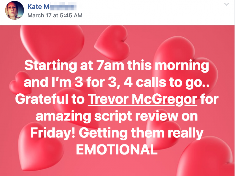 Starting at 7am this morning and I'm 3 for 3, 4 calls to go.. Grateful to Trevor McGregor for amazing script review on Friday! Getting them really EMOTIONAL