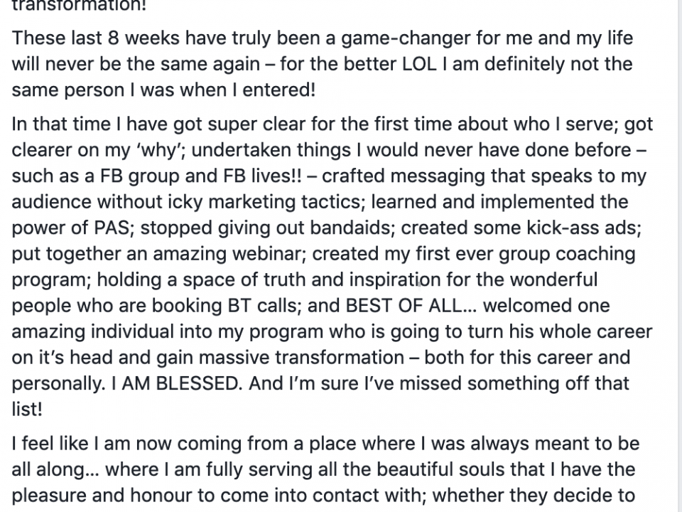 Wow! 8 weeks has flown!! My time draws to an end tomorrow for my time here in the Lion's Den! This chapter closes, but a whole new book beckons for my continuous journey to massive business growth and transformation! These last 8 weeks have truly been a game-changer for me and my life will never be the same again – for the better LOL I am definitely not the same person I was when I entered! In that time I have got super clear for the first time about who I serve; got clearer on my 'why'; undertaken things I would never have done before – such as a FB group and FB lives!! – crafted messaging that speaks to my audience without icky marketing tactics; learned and implemented the power of PAS; stopped giving out bandaids; created some kick-ass ads; put together an amazing webinar; created my first ever group coaching program; holding a space of truth and inspiration for the wonderful people who are booking BT calls; and BEST OF ALL… welcomed one amazing individual into my program who is going to turn his whole career on it's head and gain massive transformation – both for this career and personally. I AM BLESSED. And I'm sure I've missed something off that list! I feel like I am now coming from a place where I was always meant to be all along… where I am fully serving all the beautiful souls that I have the pleasure and honour to come into contact with; whether they decide to be my client or not, it doesn't matter. I've still had the opportunity to touch their life in some way, even if I am but one tiny cog in their journey at this point in time. In fact, there's no words to describe my deep gratitude to COD… I try, but my words seem to express themselves as tears and a huge space inside my heart feels like a flower in full bloom. Sorry this post is soooooooo long!! ;-) My deepest thanks to: Russell Ruffino: thank you so much for bringing your gifts to the world and creating COD. It seemed to take forever to get into COD and your FB lives in Art of High Ticket throughou