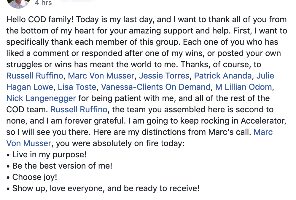 Hello COD family! Today is my last day, and I want to thank all of you from the bottom of my heart for your amazing support and help. First, I want to specifically thank each member of this group. Each one of you who has liked a comment or responded after one of my wins, or posted your own struggles or wins has meant the world to me. Thanks, of course, to Russell Ruffino, Marc Von Musser, Jessie Torres, Patrick Ananda, Julie Hagan Lowe, Lisa Toste, Vanessa-Clients On Demand, M Lillian Odom, Nick Langenegger for being patient with me, and all of the rest of the COD team. Russell Ruffino, the team you assembled here is second to none, and I am forever grateful. I am going to keep rocking in Accelerator, so I will see you there. Here are my distinctions from Marc's call. Marc Von Musser, you were absolutely on fire today: • Live in my purpose! • Be the best version of me! • Choose joy! • Show up, love everyone, and be ready to receive! I wish you all peace and success! Rob