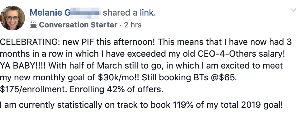 CELEBRATING: new PIF this afternoon! This means that I have now had 3 months in a row in which I have exceeded my old CEO-4-Others salary! YA BABY!!!! With half of March still to go, in which I am excited to meet my new monthly goal of $30k/mo!! Still booking BTs @$65. $175/enrollment. Enrolling 42% of offers. I am currently statistically on track to book 119% of my total 2019 goal!