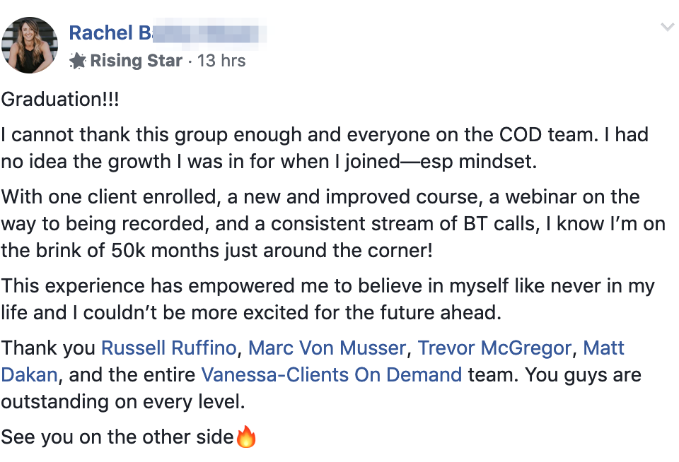 Graduation!!! I cannot thank this group enough and everyone on the COD team. I had no idea the growth I was in for when I joined—esp mindset. With one client enrolled, a new and improved course, a webinar on the way to being recorded, and a consistent stream of BT calls, I know I'm on the brink of 50k months just around the corner! This experience has empowered me to believe in myself like never in my life and I couldn't be more excited for the future ahead. Thank you Russell Ruffino, Marc Von Musser, Trevor McGregor, Matt Dakan, and the entire Vanessa-Clients On Demand team. You guys are outstanding on every level. See you on the other side🔥