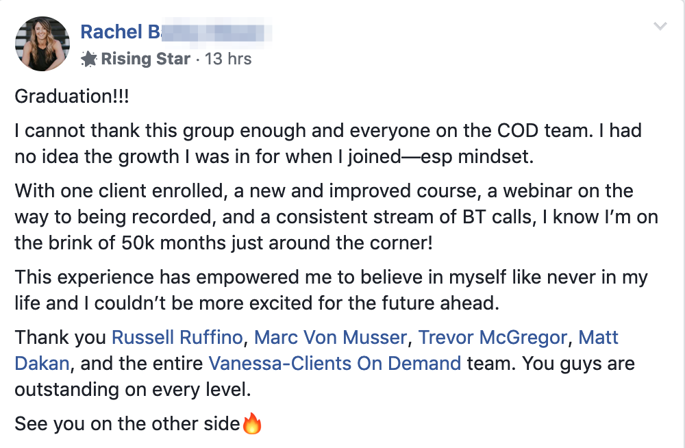 Graduation!!! I cannot thank this group enough and everyone on the COD team. I had no idea the growth I was in for when I joined—esp mindset. With one client enrolled, a new and improved course, a webinar on the way to being recorded, and a consistent stream of BT calls, I know I'm on the brink of 50k months just around the corner! This experience has empowered me to believe in myself like never in my life and I couldn't be more excited for the future ahead. Thank you Russell Ruffino, Marc Von Musser, Trevor McGregor, Matt Dakan, and the entire Vanessa-Clients On Demand team. You guys are outstanding on every level. See you on the other side?