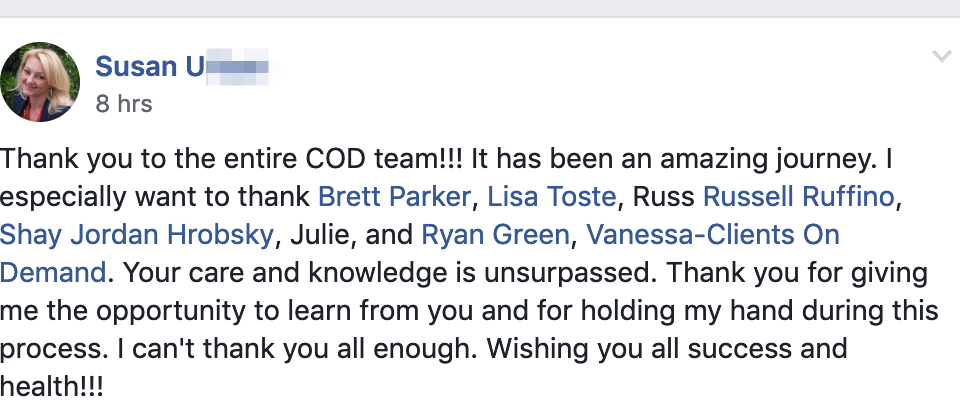 Thank you to the entire COD team!!! It has been an amazing journey. I especially want to thank Brett Parker, Lisa Toste, Russ Russell Ruffino, Shay Jordan Hrobsky, Julie, and Ryan Green, Vanessa-Clients On Demand. Your care and knowledge is unsurpassed. Thank you for giving me the opportunity to learn from you and for holding my hand during this process. I can't thank you all enough. Wishing you all success and health!!!